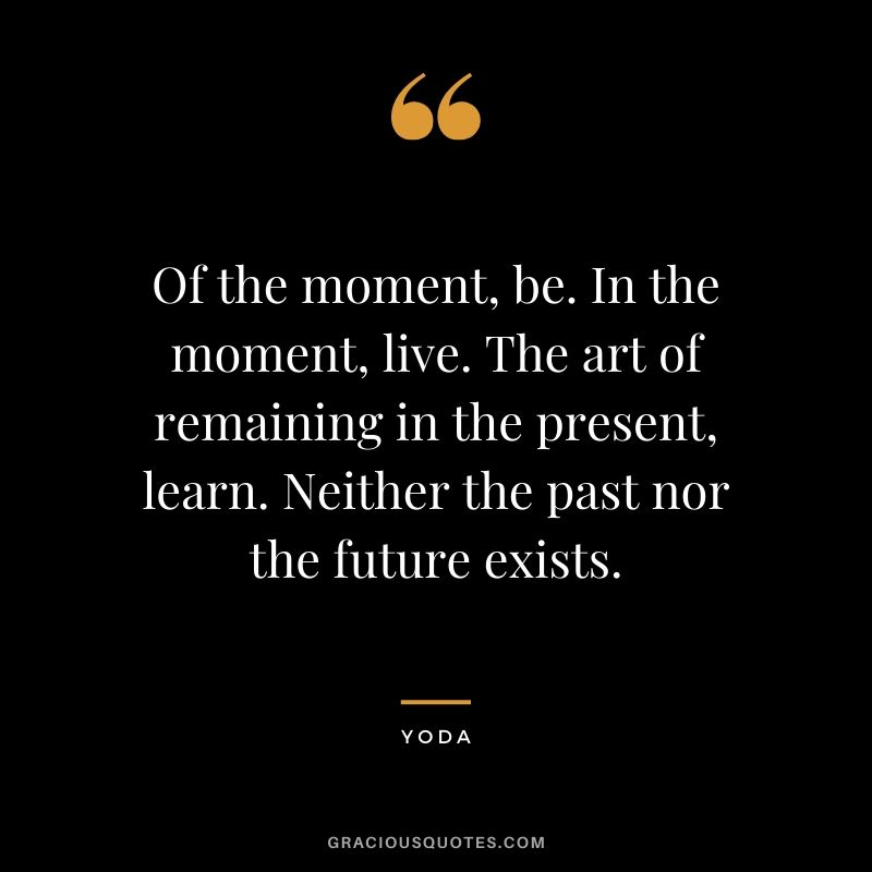 Of-the-moment-be.-In-the-moment-live.-The-art-of-remaining-in-the-present-learn.-Neither-the-past-nor-the-future-exists.